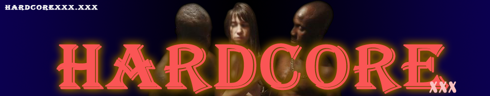 HARDCORE XXX